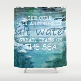 The cure for anything is salt water, sweat, tears, or the sea.    Dinesen, Isak Shower Curtain