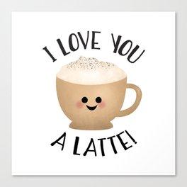 I Love You A LATTE! Canvas Print