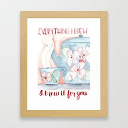 Everything I brew, I brew it for you Framed Art Print