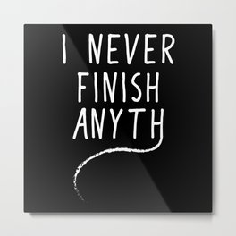 I Never Finish Anyth   Funny Gift Idea Metal Print