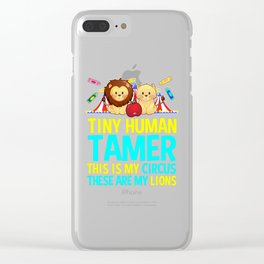 tiny human tamer this is my circus these are my lions teachers Clear iPhone Case