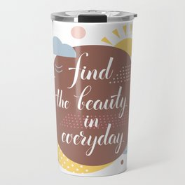 Find the beauty in everyday Travel Mug