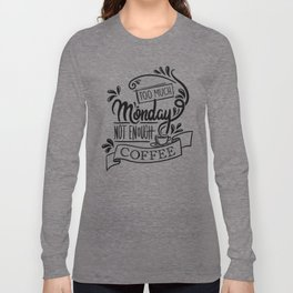 Too Much Monday, Not Enough Coffee Long Sleeve T-shirt