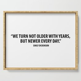 We Turn not Older with Years, but Newer Every Day. - Emily Dickinson Serving Tray