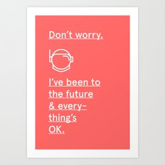 I'VE BEEN TO THE FUTURE AND EVERYTHING'S OK Art Print