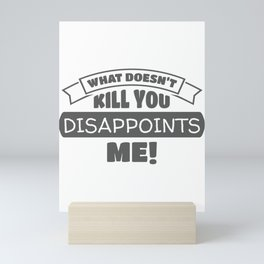 What Doesn't Kill You Disappoints Me Sarcastic Gift Mini Art Print