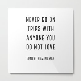 'Never go on trips with anyone you do not love.' Ernest Hemingway Metal Print