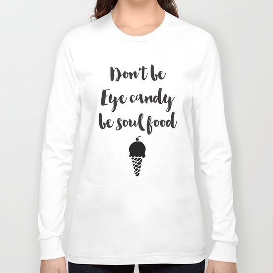 Don't be eye candy be soul food Quote Long Sleeve T-shirt