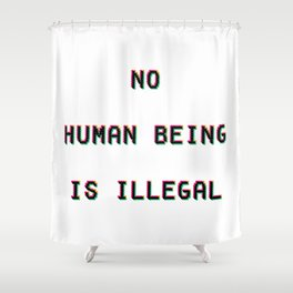 No Human Being Is Illegal Shower Curtain