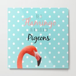 Be a Flamingo in a Flock of Pigeons Metal Print