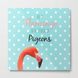 Be a Flamingo in a Flock of Pigeons Metal Print