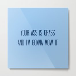 Your Ass is Grass and I'm Gonna Mow It Metal Print