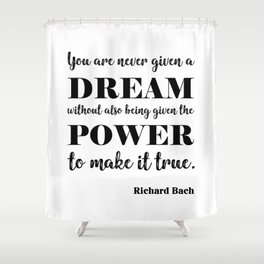 You are never given a dream without also being given the power to make it come true Shower Curtain