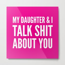 My Daughter & I Talk Shit About You (Magenta) Metal Print