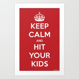 Keep Calm and Hit Your Kids Art Print