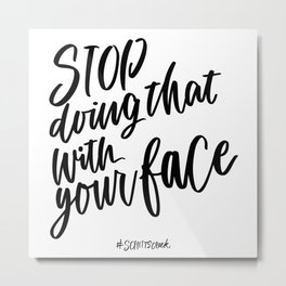 Stop doing that with your face - Schitt's Creek quote Metal Print