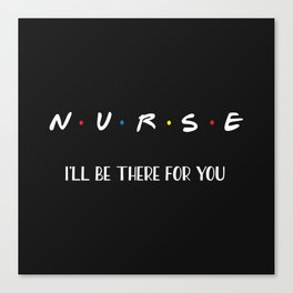 Nurse, I'll Be There For You Canvas Print