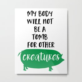 MY BODY WILL NOT BE A TOMB FOR OTHER CREATURES vegan quote Metal Print