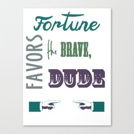 Fortune favors the brave, dude.  Canvas Print