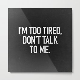 I'm too tired, don't talk to me. Metal Print