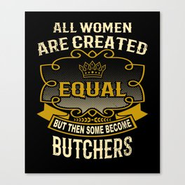 All Women Are Created Equal But Then Some Become Butchers Canvas Print