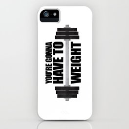 You're Gonna Have To Weight iPhone Case