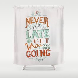 Never Too Late to Get Where You're Going Shower Curtain