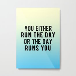 Inspirational - You either run the day of the day runs you! Metal Print