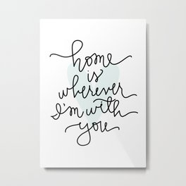 Home Is Wherever I'm With You Metal Print