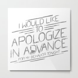 I Would Like To Apologize In Advance For My Behavior Tonight Metal Print