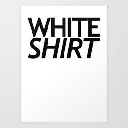 WHITE SHIRT WHITE SHIRT Art Print