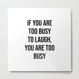 If you are too busy to laugh, you are too busy Metal Print