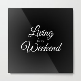 Living for the Weekend - Black Metal Print