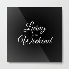 Living for the Weekend - Black Metal Print