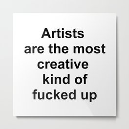 Artists are the most creative kind of fucked up //2 Metal Print