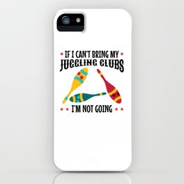 If I Can't Bring my Juggling Clubs, I'm not Going iPhone Case