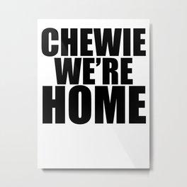 CHEWIE WE'RE HOME Metal Print