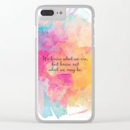 We know what we are, but know not what we may be.' Shakespeare quote Clear iPhone Case