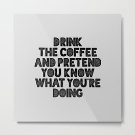 Drink the Coffee and Pretend You Know What You're Doing motivational quote typography wall art Metal Print