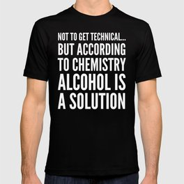 NOT TO GET TECHNICAL BUT ACCORDING TO CHEMISTRY ALCOHOL IS A SOLUTION (Black & White) T-shirt