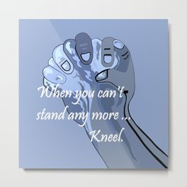 When You Can't Stand Any More ...  Kneel Metal Print