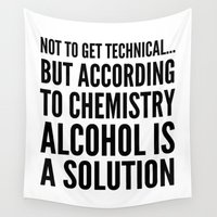 alcohol Wall Tapestries featuring NOT TO GET TECHNICAL BUT ACCORDING TO CHEMISTRY ALCOHOL IS A SOLUTION by CreativeAngel