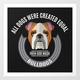 All Dogs Were Created Equal - Then God Made Bulldogs Art Print