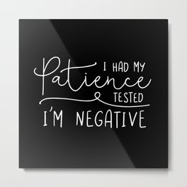 I Had My Patience Tested. I'm Negative. Metal Print