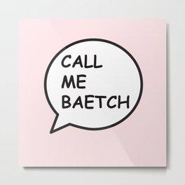 CALL ME BAETCH Metal Print