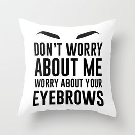 don't worry about me. worry about your eyebrows Throw Pillow