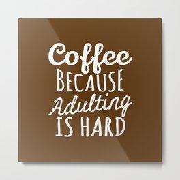 Coffee Because Adulting is Hard (Brown) Metal Print