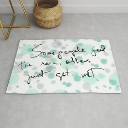Some people feel the rain, others just get wet -- Bob Dylan. Rug
