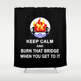 KEEP CALM AND BURN THAT BRIDGE WHEN YOU GET TO IT Shower Curtain