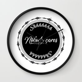Shhhhhhh Nobody Cares Black & White Wall Clock